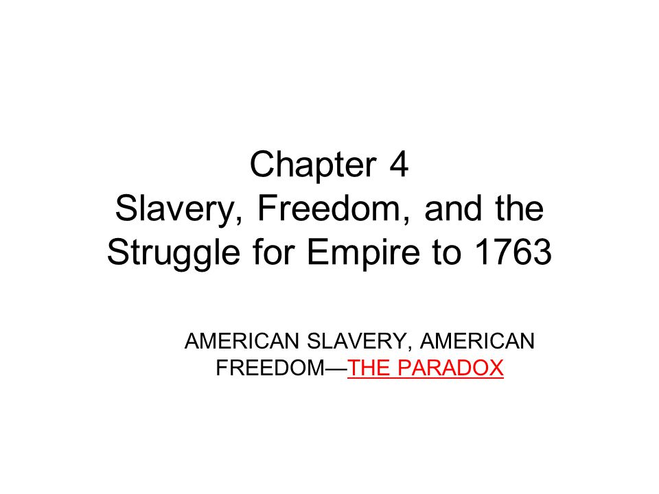 Chapter 4 Slavery, Freedom, and the Struggle for Empire to 1763 AMERICAN SLAVERY, AMERICAN FREEDOM—THE PARADOX