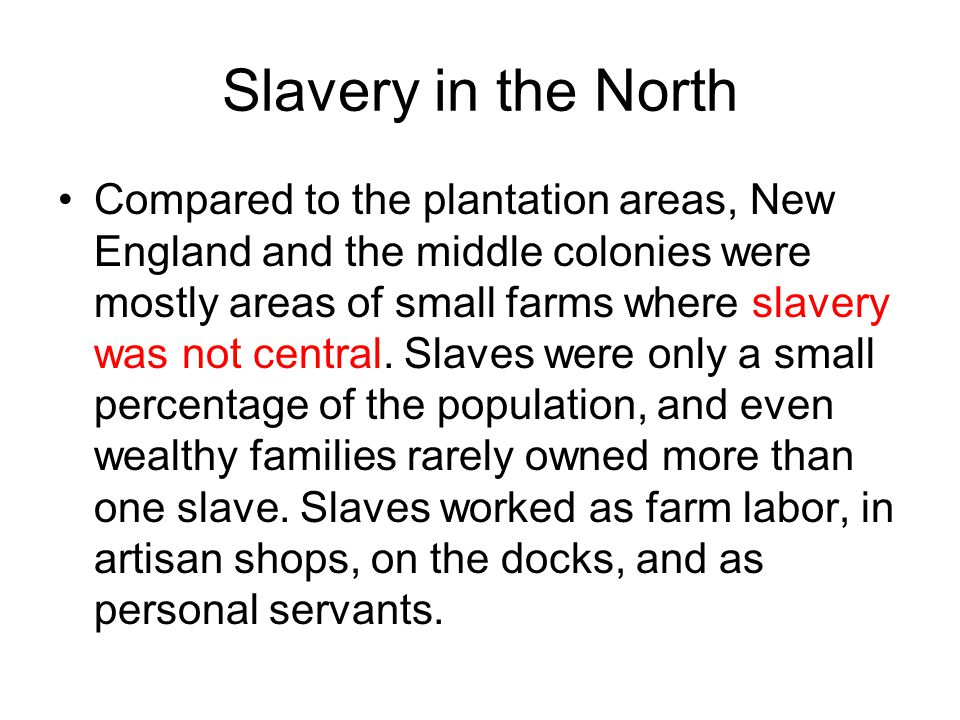 Slavery in the North Compared to the plantation areas, New England and the middle colonies were mostly areas of small farms where slavery was not cent