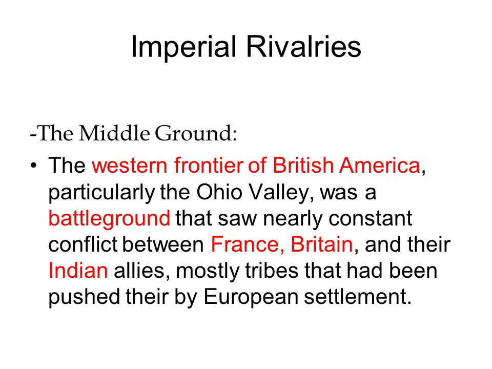 Imperial Rivalries -The Middle Ground: The western frontier of British America, particularly the Ohio Valley, was a battleground that saw nearly const