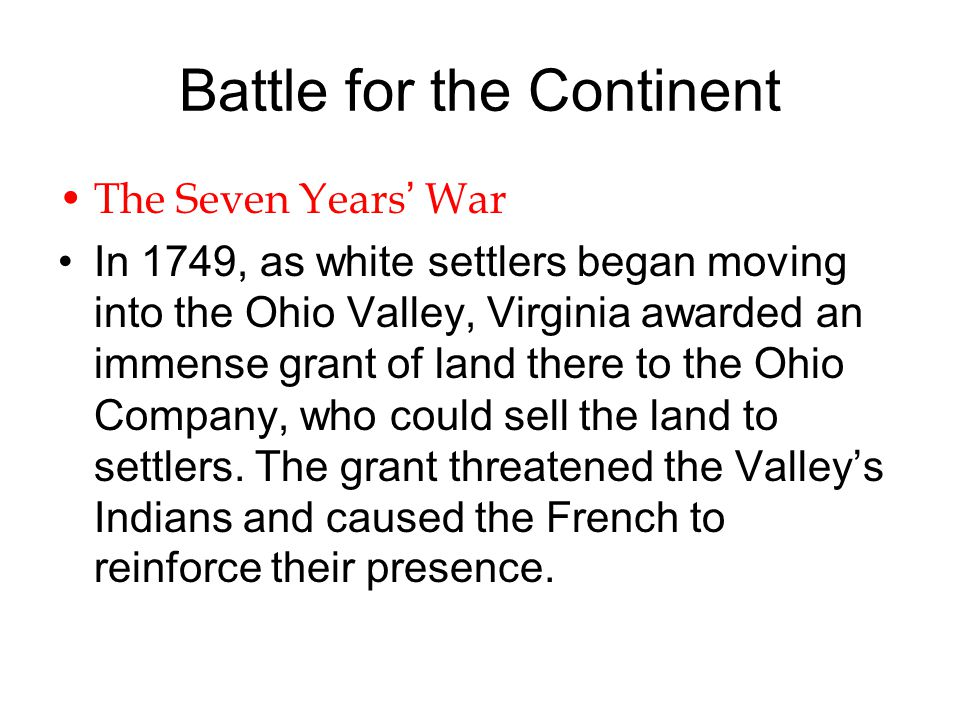 Battle for the Continent The Seven Years' War In 1749, as white settlers began moving into the Ohio Valley, Virginia awarded an immense grant of land