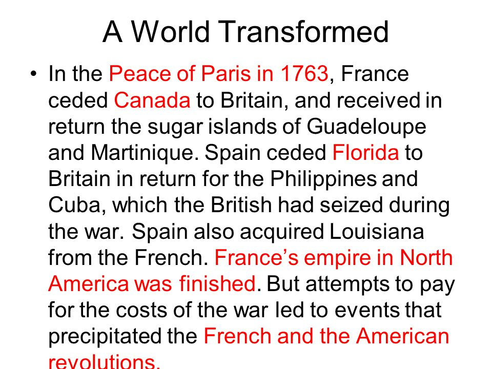 A World Transformed In the Peace of Paris in 1763, France ceded Canada to Britain, and received in return the sugar islands of Guadeloupe and Martiniq