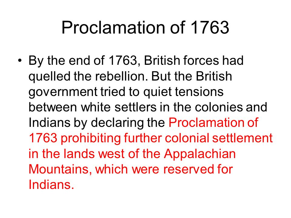 Proclamation of 1763 By the end of 1763, British forces had quelled the rebellion. But the British government tried to quiet tensions between white se