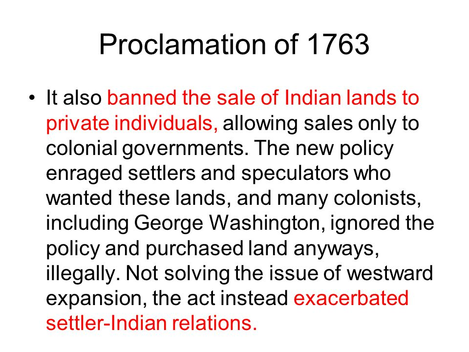 Proclamation of 1763 It also banned the sale of Indian lands to private individuals, allowing sales only to colonial governments. The new policy enrag