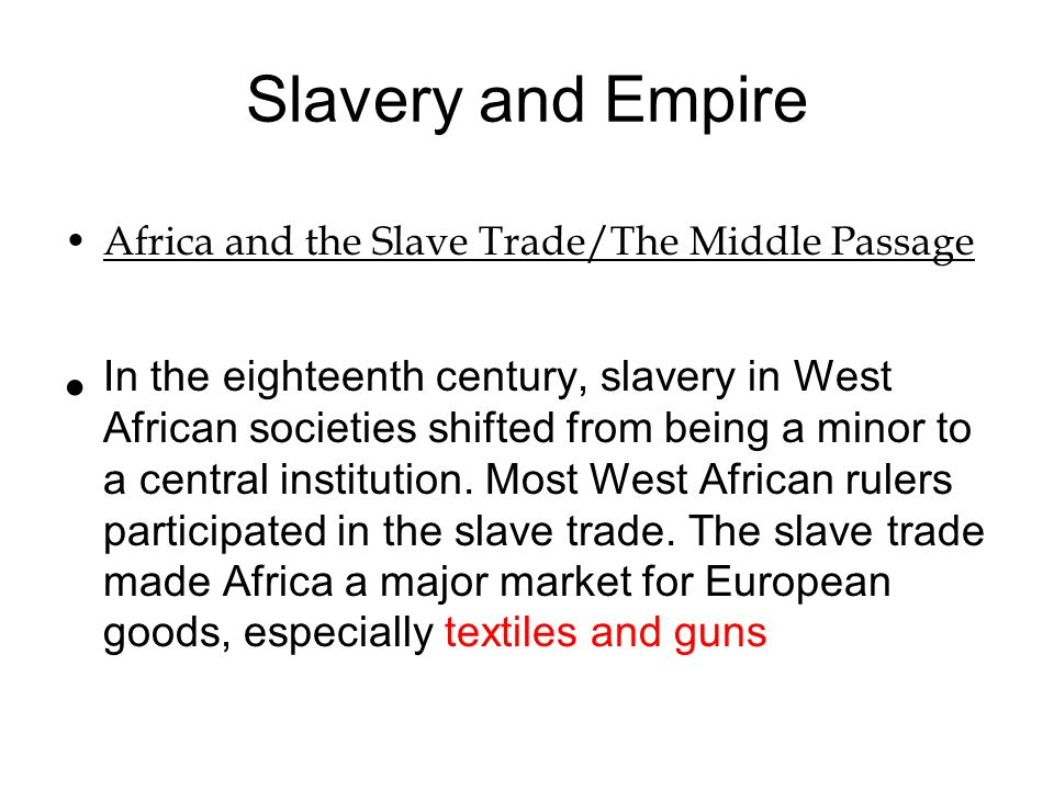 Slavery and Empire Africa and the Slave Trade/The Middle Passage In the eighteenth century, slavery in West African societies shifted from being a min