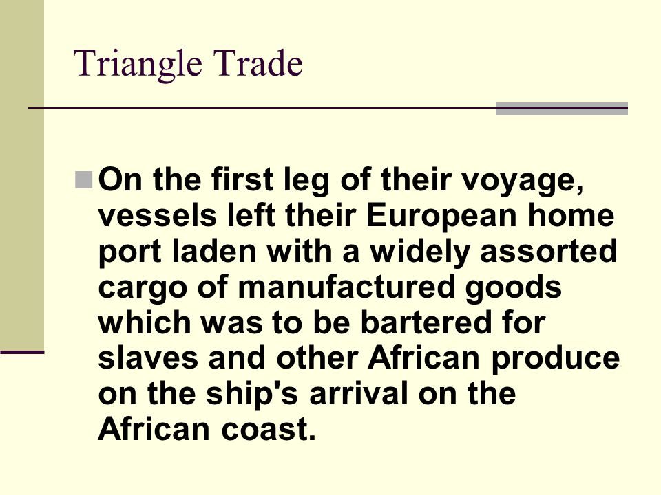 Triangle Trade On the first leg of their voyage, vessels left their European home port laden with a widely assorted cargo of manufactured goods which