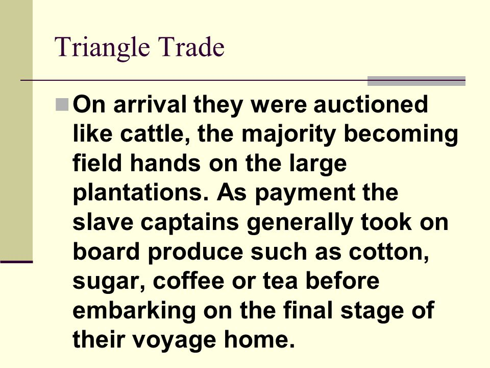 Triangle Trade On arrival they were auctioned like cattle, the majority becoming field hands on the large plantations. As payment the slave captains g
