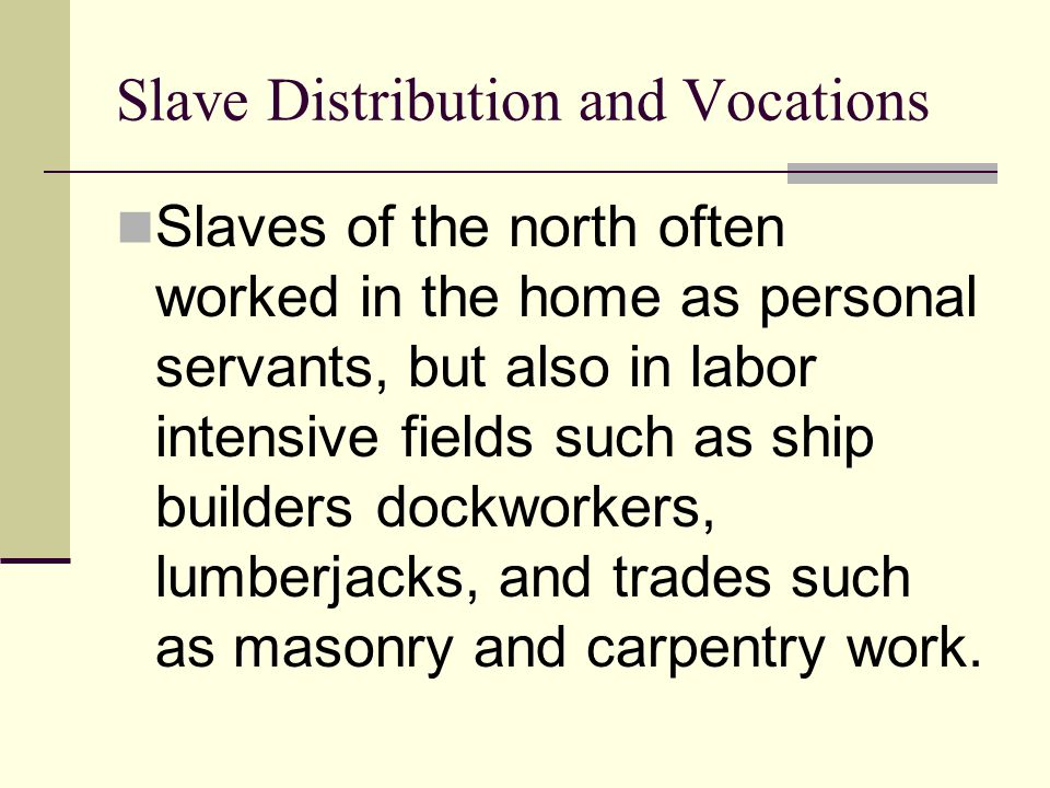 Slave Distribution and Vocations Slaves of the north often worked in the home as personal servants, but also in labor intensive fields such as ship bu