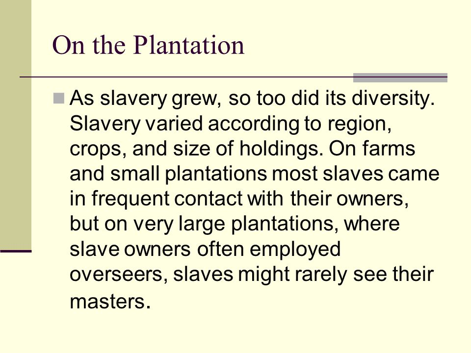 On the Plantation As slavery grew, so too did its diversity. Slavery varied according to region, crops, and size of holdings. On farms and small plant