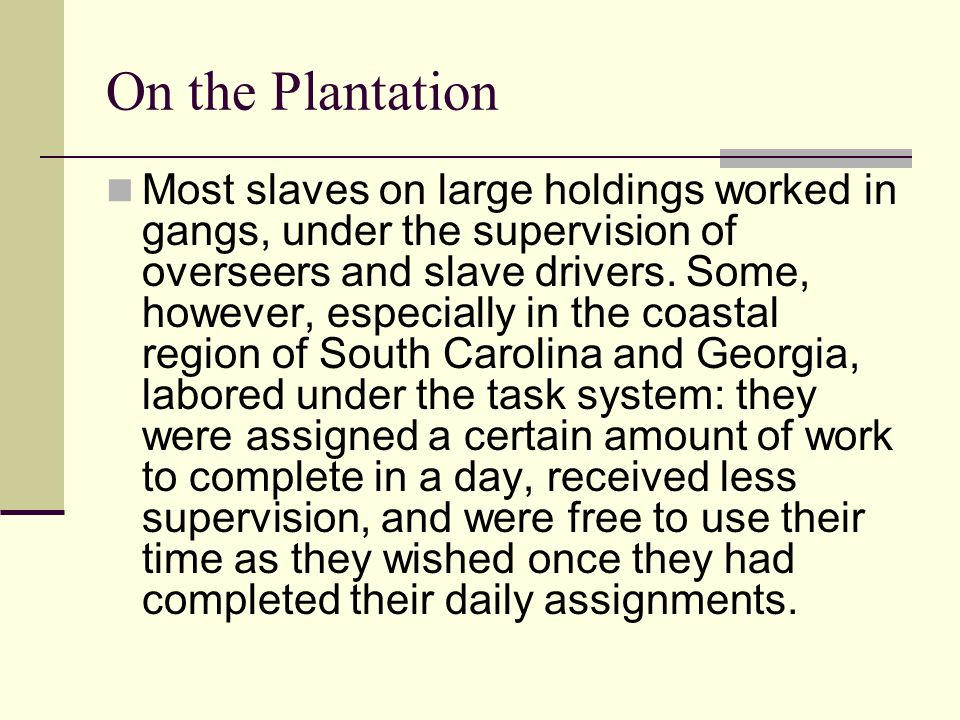 On the Plantation Most slaves on large holdings worked in gangs, under the supervision of overseers and slave drivers. Some, however, especially in th