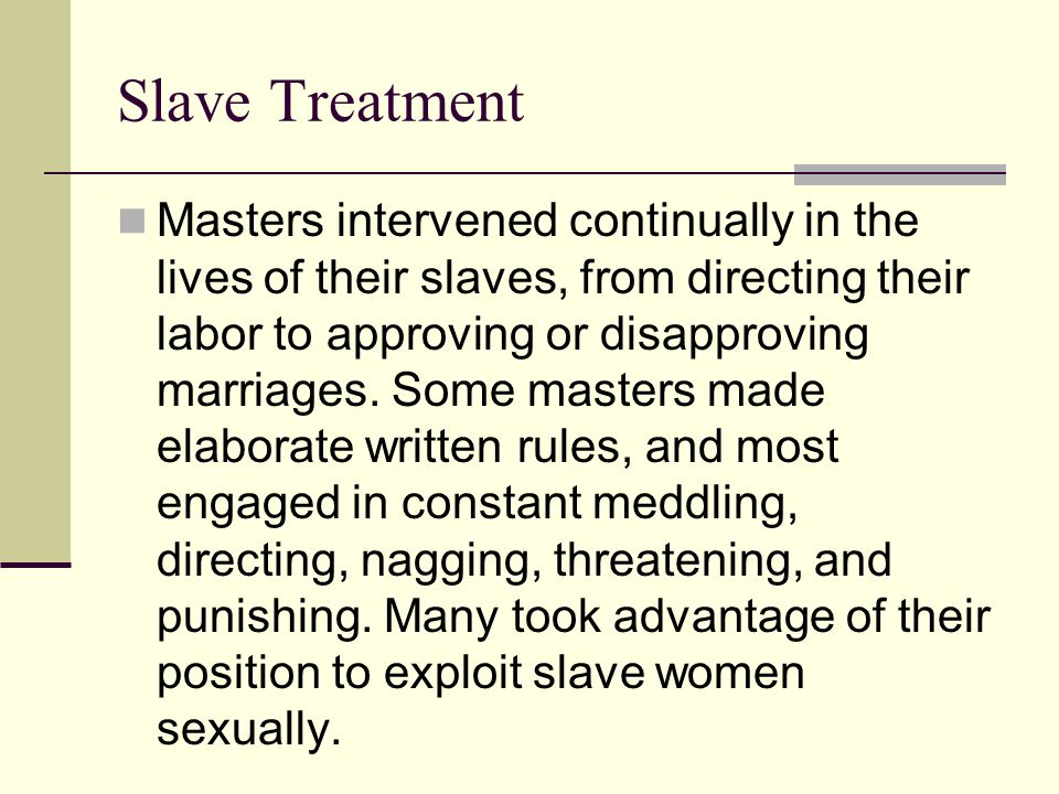 Slave Treatment Masters intervened continually in the lives of their slaves, from directing their labor to approving or disapproving marriages. Some m
