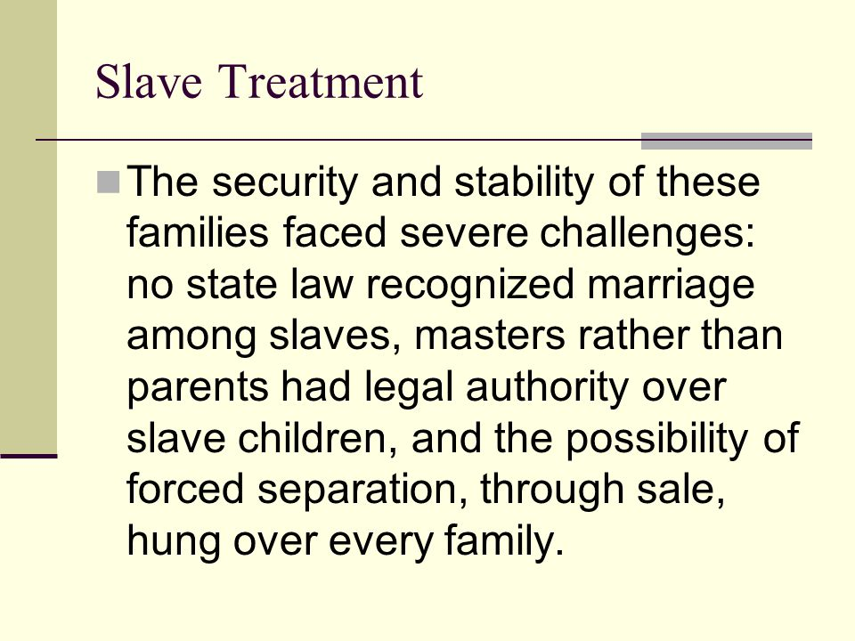 Slave Treatment The security and stability of these families faced severe challenges: no state law recognized marriage among slaves, masters rather th