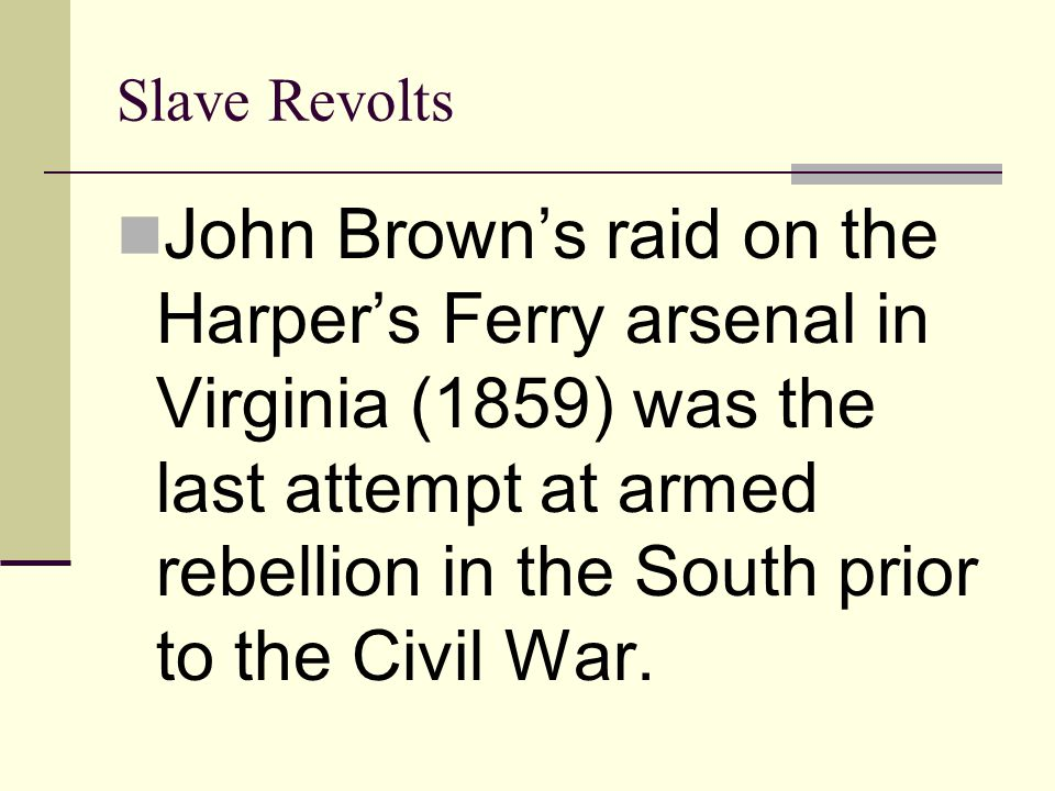 Slave Revolts John Brown's raid on the Harper's Ferry arsenal in Virginia (1859) was the last attempt at armed rebellion in the South prior to the Civ