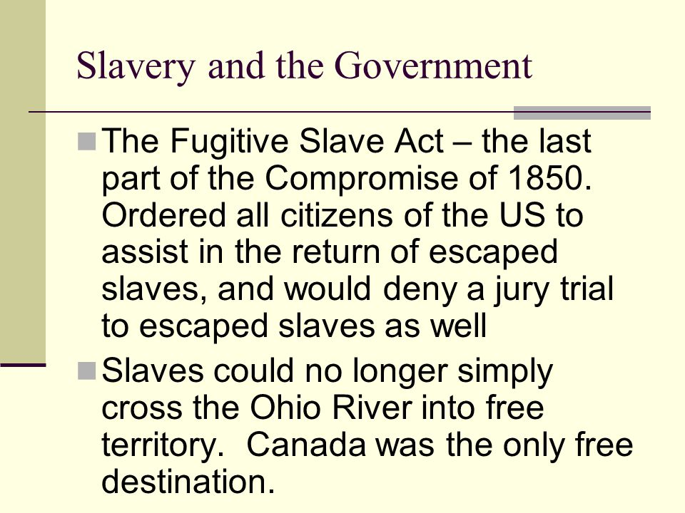 Slavery and the Government The Fugitive Slave Act – the last part of the Compromise of 1850. Ordered all citizens of the US to assist in the return of