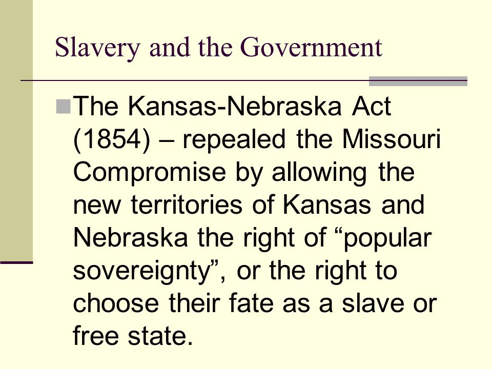Slavery and the Government The Kansas-Nebraska Act (1854) – repealed the Missouri Compromise by allowing the new territories of Kansas and Nebraska th