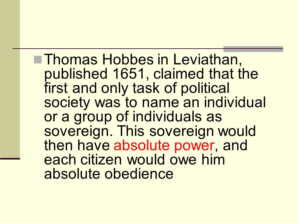 Thomas Hobbes in Leviathan, published 1651, claimed that the first and only task of political society was to name an individual or a group of individu
