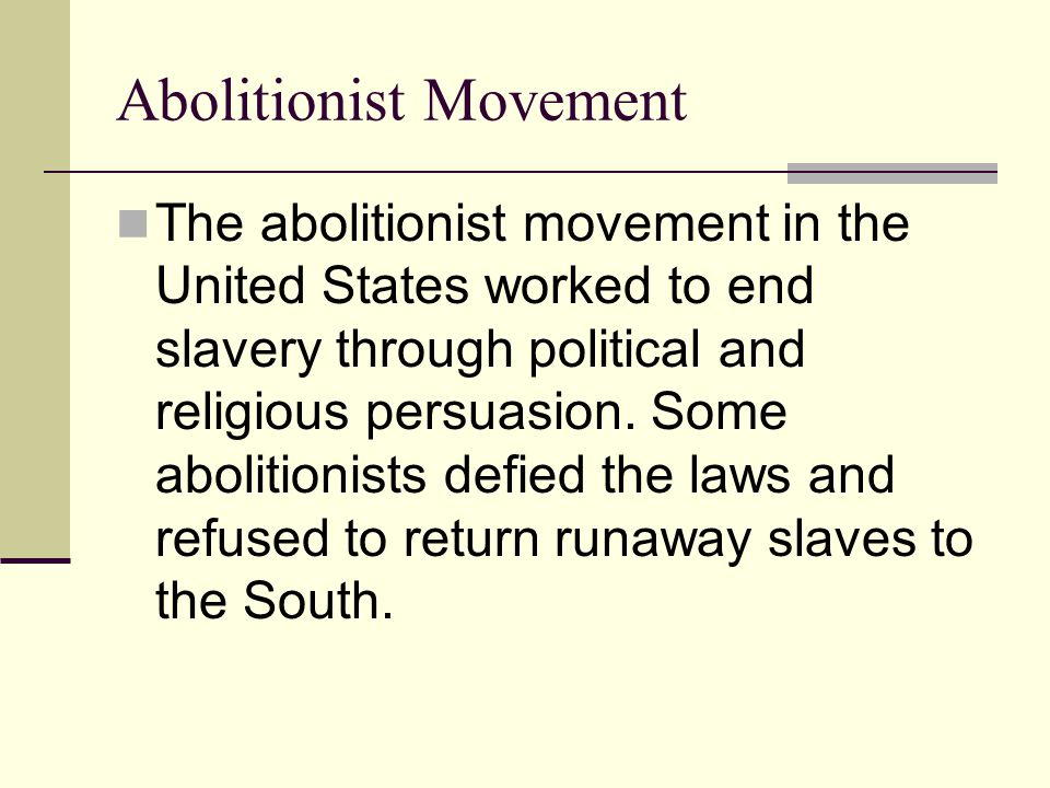 Abolitionist Movement The abolitionist movement in the United States worked to end slavery through political and religious persuasion. Some abolitioni