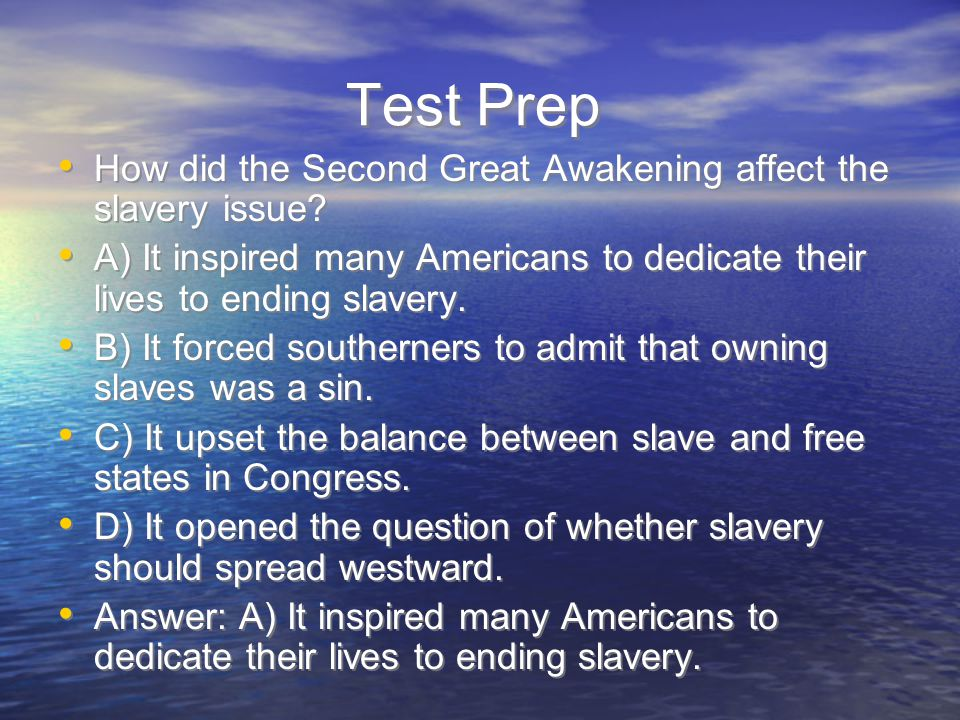 Test Prep How did the Second Great Awakening affect the slavery issue? A) It inspired many Americans to dedicate their lives to ending slavery. B) It