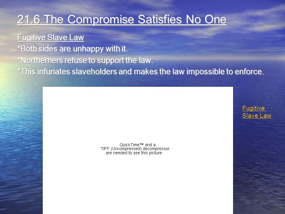 21.6 The Compromise Satisfies No One Fugitive Slave Law *Both sides are unhappy with it. *Northerners refuse to support the law. *This infuriates slav