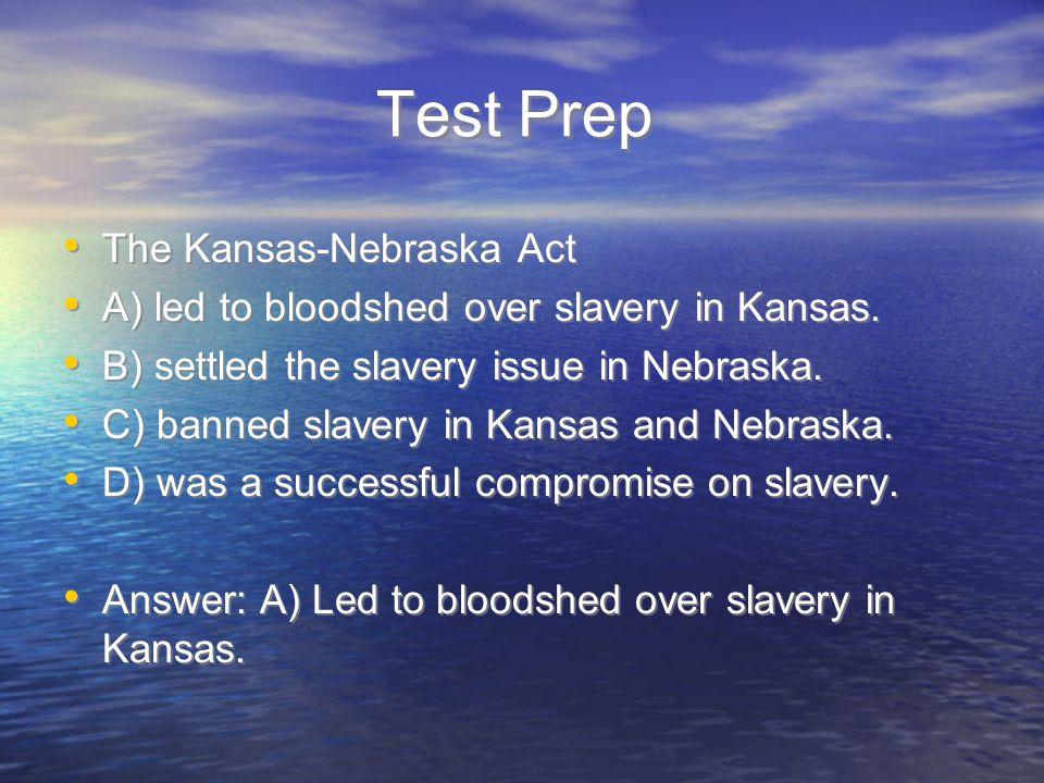 Test Prep The Kansas-Nebraska Act A) led to bloodshed over slavery in Kansas. B) settled the slavery issue in Nebraska. C) banned slavery in Kansas an