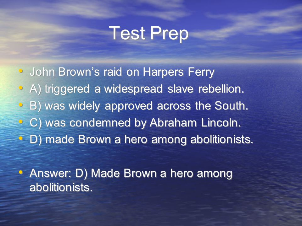 Test Prep John Brown's raid on Harpers Ferry A) triggered a widespread slave rebellion. B) was widely approved across the South. C) was condemned by A