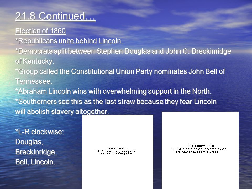 21.8 Continued… Election of 1860 *Republicans unite behind Lincoln. *Democrats split between Stephen Douglas and John C. Breckinridge of Kentucky. *Gr
