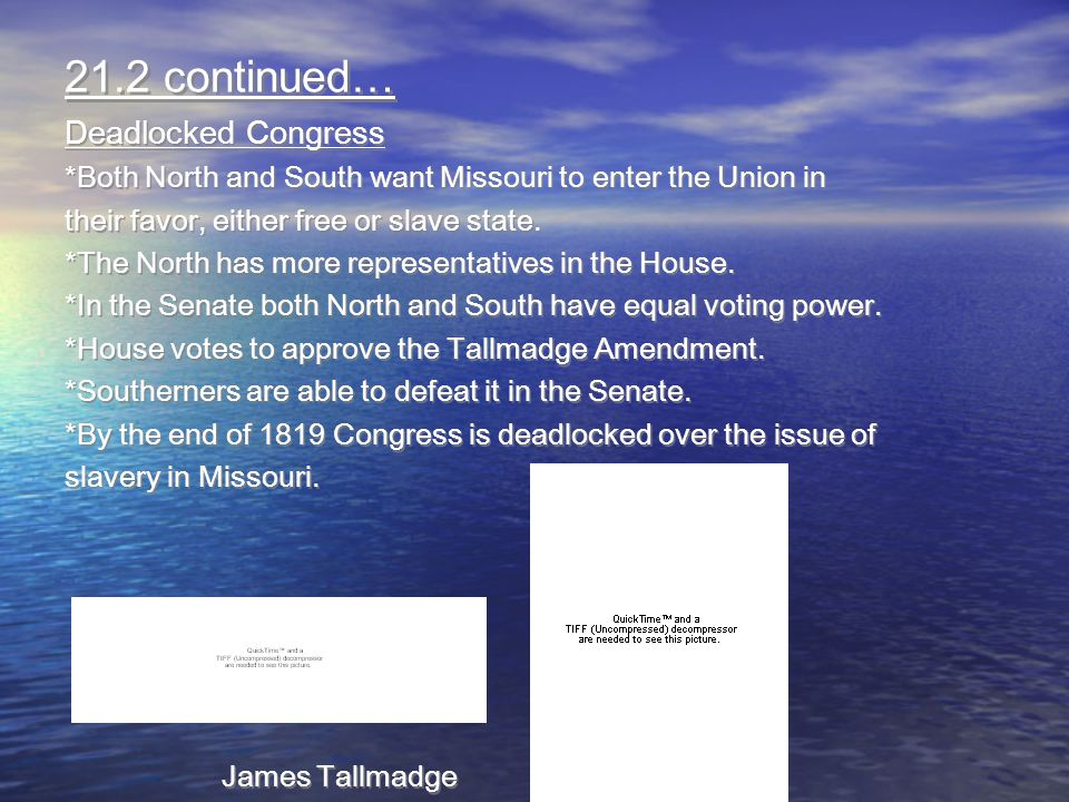 21.2 continued… Deadlocked Congress *Both North and South want Missouri to enter the Union in their favor, either free or slave state. *The North has