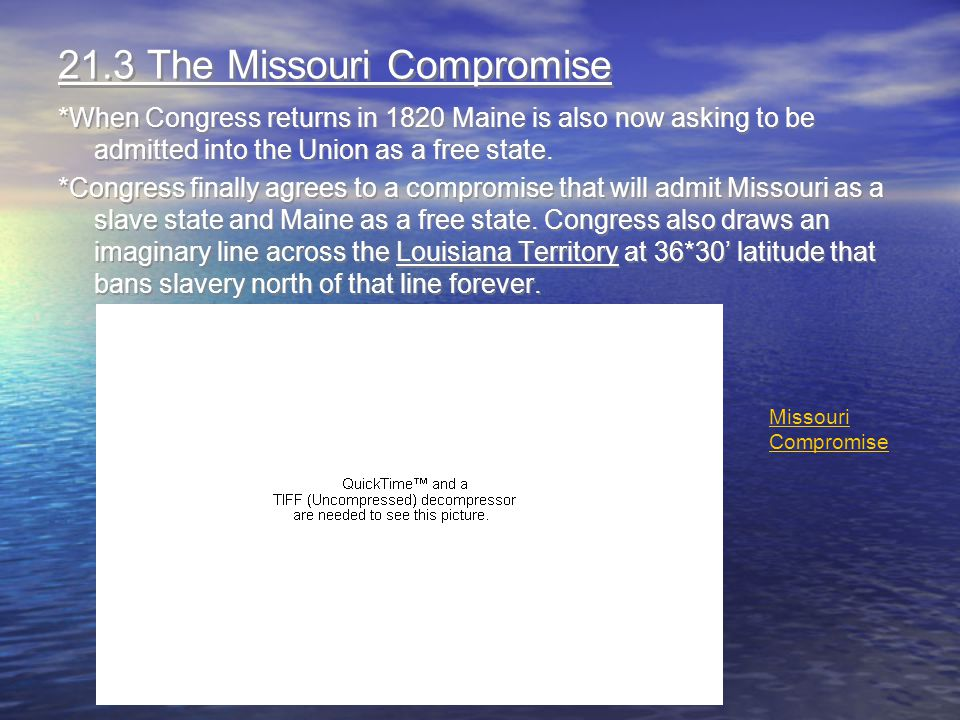 21.3 The Missouri Compromise *When Congress returns in 1820 Maine is also now asking to be admitted into the Union as a free state. *Congress finally