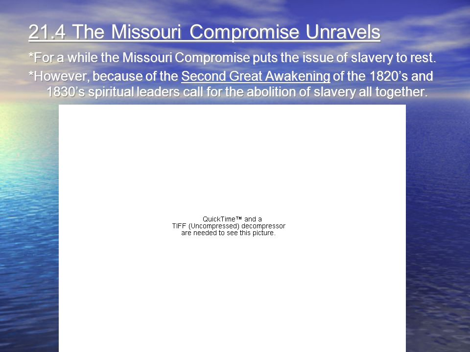 21.4 The Missouri Compromise Unravels *For a while the Missouri Compromise puts the issue of slavery to rest. *However, because of the Second Great Aw