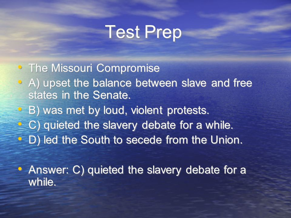 Test Prep The Missouri Compromise A) upset the balance between slave and free states in the Senate. B) was met by loud, violent protests. C) quieted t