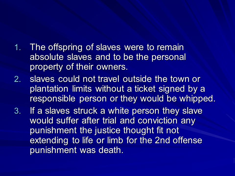1. The offspring of slaves were to remain absolute slaves and to be the personal property of their owners. 2. slaves could not travel outside the town