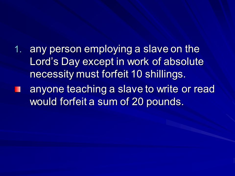 1. any person employing a slave on the Lord's Day except in work of absolute necessity must forfeit 10 shillings. anyone teaching a slave to write or