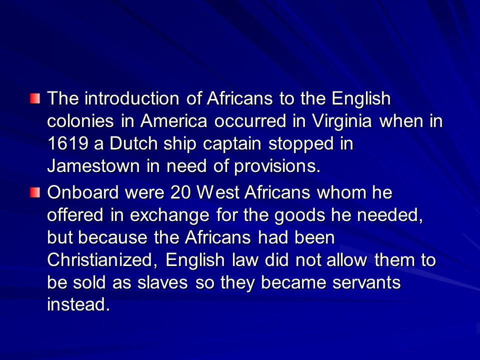 The introduction of Africans to the English colonies in America occurred in Virginia when in 1619 a Dutch ship captain stopped in Jamestown in need of provisions.