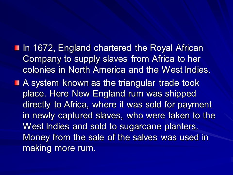 In 1672, England chartered the Royal African Company to supply slaves from Africa to her colonies in North America and the West Indies.