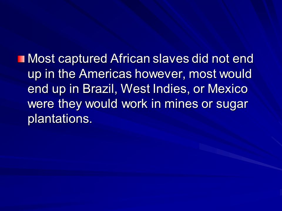 Most captured African slaves did not end up in the Americas however, most would end up in Brazil, West Indies, or Mexico were they would work in mines or sugar plantations.