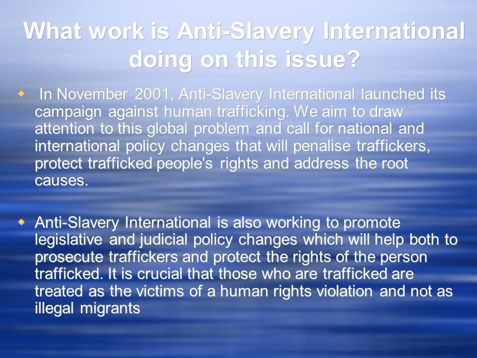 What work is Anti-Slavery International doing on this issue?  In November 2001, Anti-Slavery International launched its campaign against human traffi
