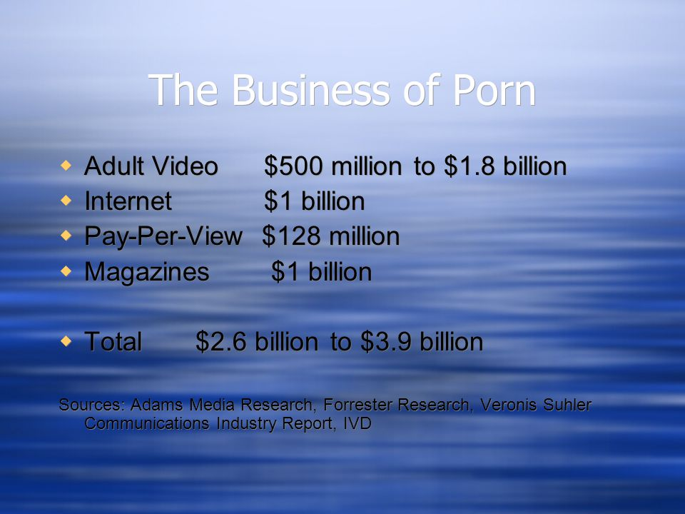 The Business of Porn  Adult Video $500 million to $1.8 billion  Internet $1 billion  Pay-Per-View $128 million  Magazines $1 billion  Total $2.6 billion to $3.9 billion Sources: Adams Media Research, Forrester Research, Veronis Suhler Communications Industry Report, IVD  Adult Video $500 million to $1.8 billion  Internet $1 billion  Pay-Per-View $128 million  Magazines $1 billion  Total $2.6 billion to $3.9 billion Sources: Adams Media Research, Forrester Research, Veronis Suhler Communications Industry Report, IVD