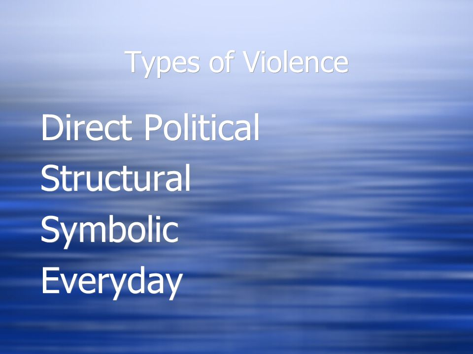 Types of Violence Direct Political Structural Symbolic Everyday Direct Political Structural Symbolic Everyday