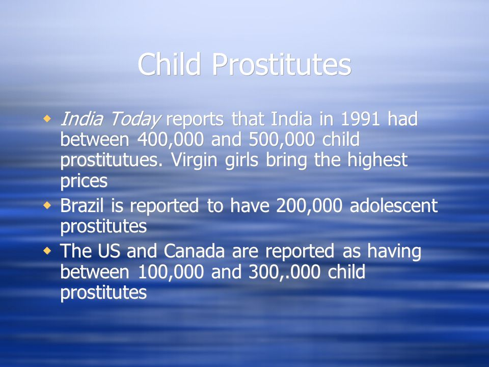 Child Prostitutes  India Today reports that India in 1991 had between 400,000 and 500,000 child prostitutues. Virgin girls bring the highest prices 