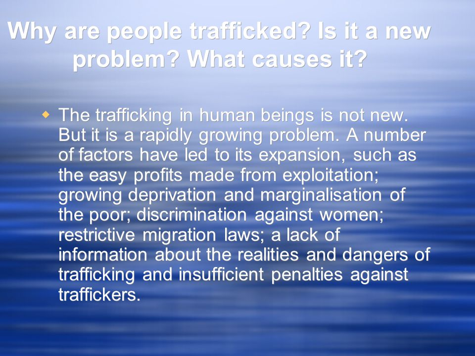 Why are people trafficked? Is it a new problem? What causes it?  The trafficking in human beings is not new. But it is a rapidly growing problem. A n