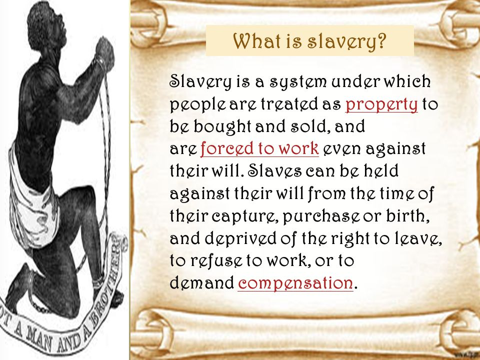 Slavery is a system under which people are treated as property to be bought and sold, and are forced to work even against their will.