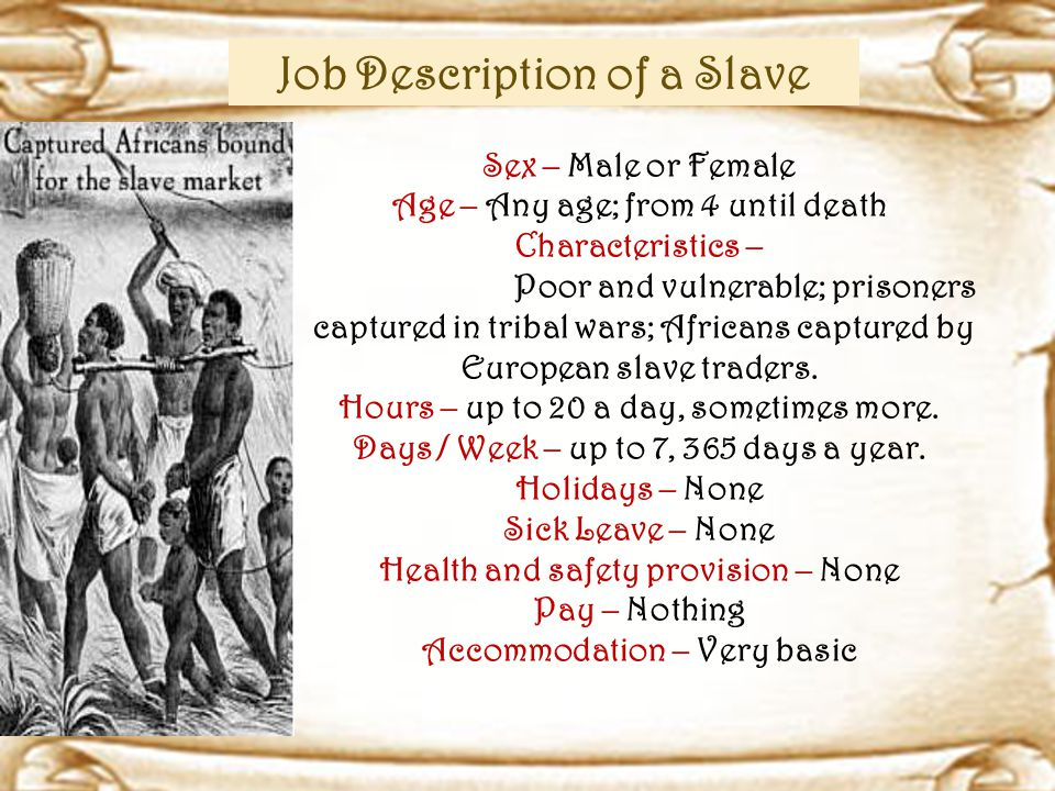 Job Description of a Slave Sex – Male or Female Age – Any age; from 4 until death Characteristics – Poor and vulnerable; prisoners captured in tribal wars; Africans captured by European slave traders.