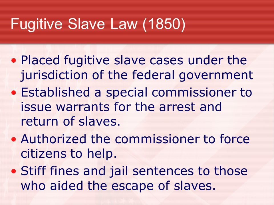 Fugitive Slave Law (1850) Placed fugitive slave cases under the jurisdiction of the federal government Established a special commissioner to issue war