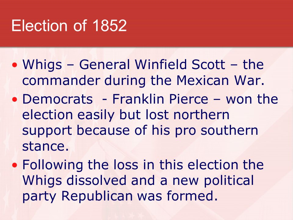 Election of 1852 Whigs – General Winfield Scott – the commander during the Mexican War. Democrats - Franklin Pierce – won the election easily but lost