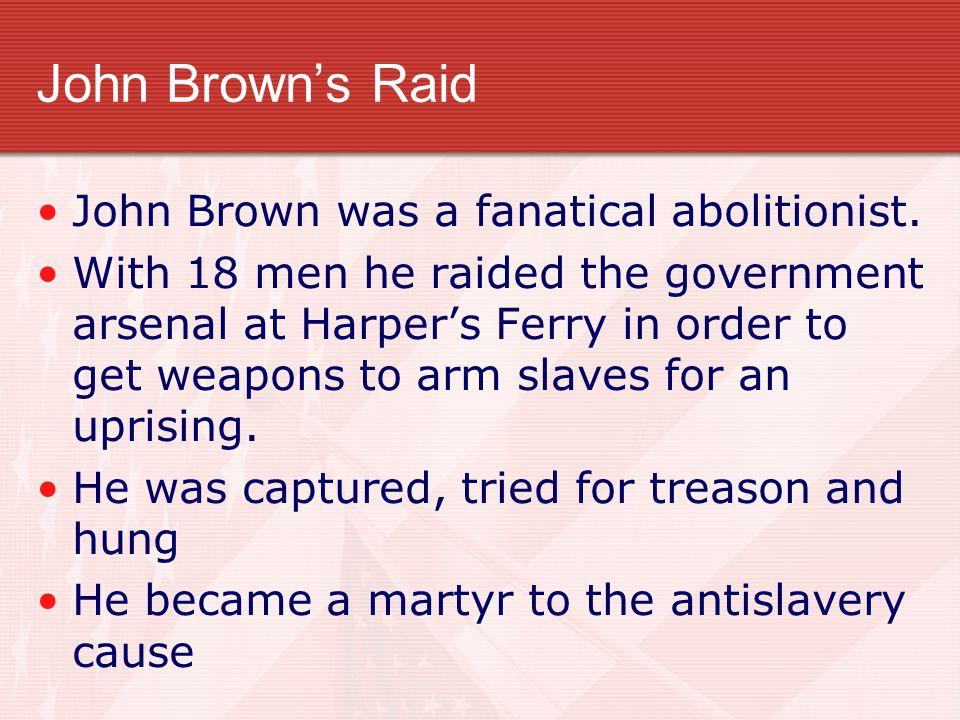 John Brown's Raid John Brown was a fanatical abolitionist. With 18 men he raided the government arsenal at Harper's Ferry in order to get weapons to a