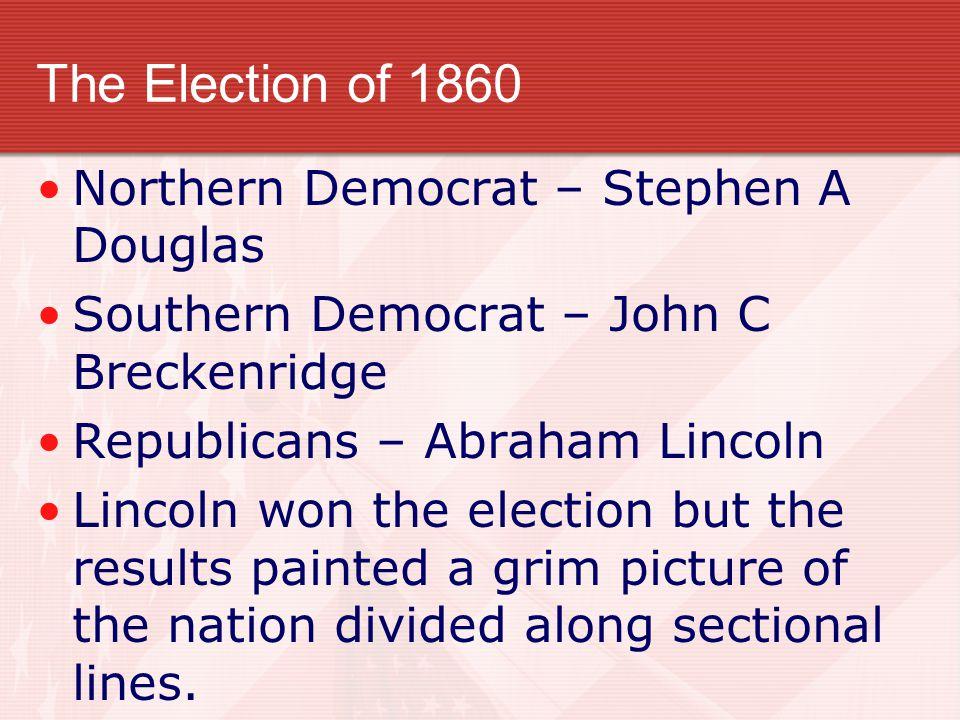 The Election of 1860 Northern Democrat – Stephen A Douglas Southern Democrat – John C Breckenridge Republicans – Abraham Lincoln Lincoln won the elect
