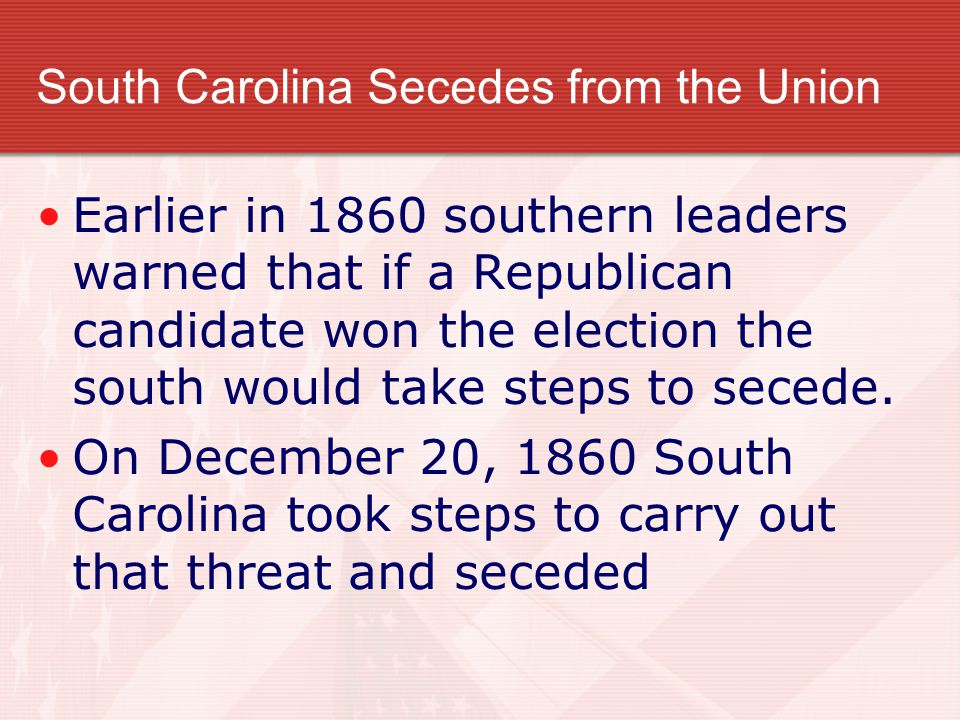 South Carolina Secedes from the Union Earlier in 1860 southern leaders warned that if a Republican candidate won the election the south would take ste
