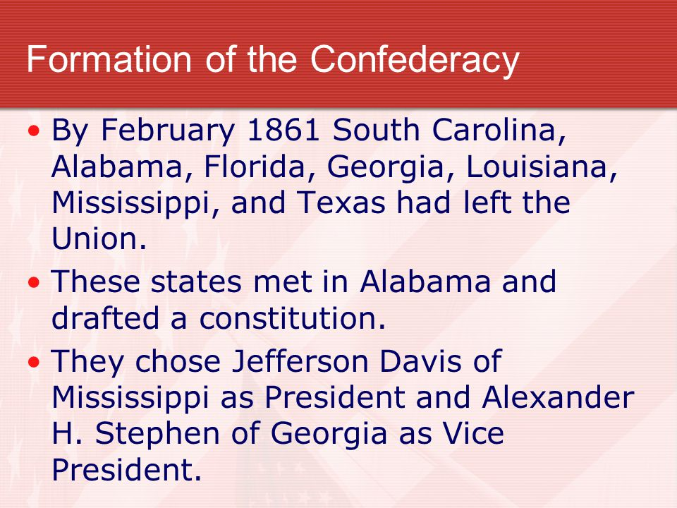 Formation of the Confederacy By February 1861 South Carolina, Alabama, Florida, Georgia, Louisiana, Mississippi, and Texas had left the Union. These s