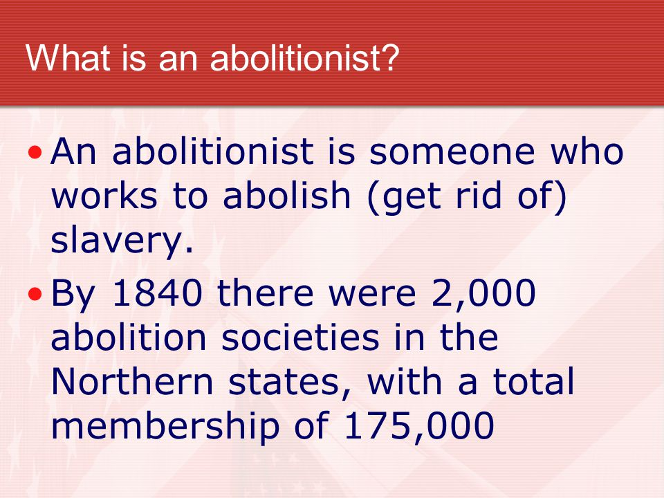 What is an abolitionist? An abolitionist is someone who works to abolish (get rid of) slavery. By 1840 there were 2,000 abolition societies in the Nor