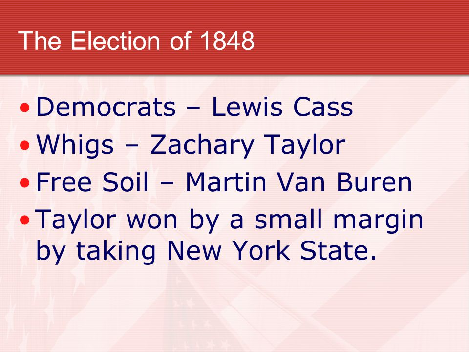 The Election of 1848 Democrats – Lewis Cass Whigs – Zachary Taylor Free Soil – Martin Van Buren Taylor won by a small margin by taking New York State.