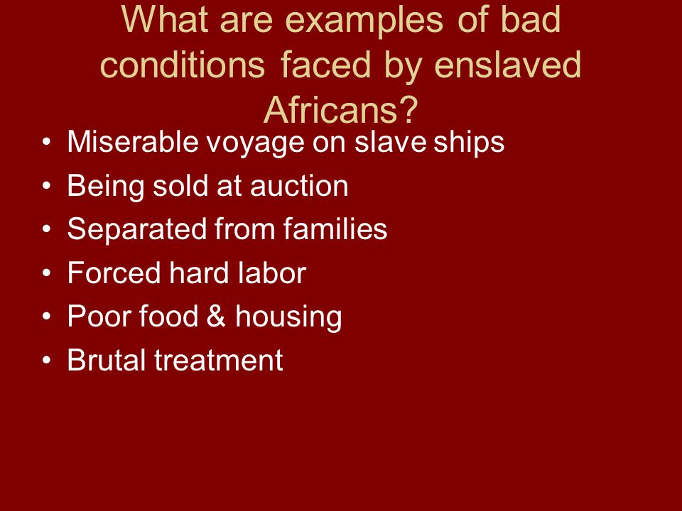 What are examples of bad conditions faced by enslaved Africans? Miserable voyage on slave ships Being sold at auction Separated from families Forced h